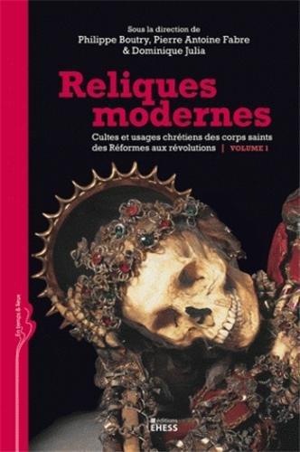 Reliques modernes, cultes et usages chrétiens des corps saints des Réformes aux révolutions : Volume 1