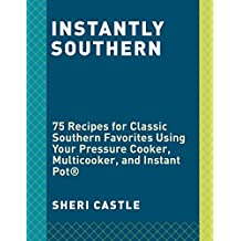 Instantly Southern: 75 Recipes for Classic Southern Favorites Using Your Pressure Cooker,  Multicooker, and Instant Pot®