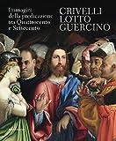 Crivelli, Lotto, Guercino. Immagini della predicazione tra Quattrocento e Settecento. Catalogo della mostra (Loreto, 7 ottobre 2017-8 aprile 2018). Ediz. a colori