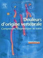 Douleurs d'origine vertébrale - Comprendre, diagnostiquer et traiter de Robert Maigne