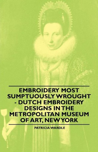 Embroidery Most Sumptuously Wrought - Dutch Embroidery Designs In The Metropolitan Museum of Art, New York (English Edition)
