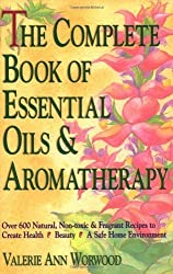 The Complete Book of Essential Oils and Aromatherapy: Over 600 Natural, Non-Toxic and Fragrant Recipes to Create Health ? Beauty ? a Safe Home Environment by Worwood, Valerie Ann (1991) Paperback
