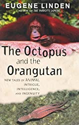 The Octopus and the Orangutan: New Tales of Animal Intrigue, Intelligence, and Ingenuity by Eugene Linden (2003-07-29)