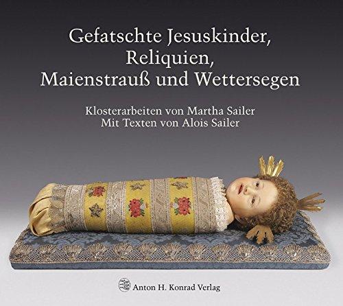 Gefatschte Jesuskinder, Reliquien, Maienstrauß und Wettersegen. Klosterarbeiten von Martha (Kopf Des Kostüms)