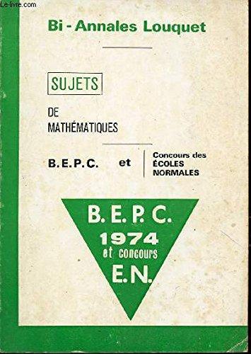 BI ANNALES LOUQUET - SUJETS DE MATHEMATIQUES - BEPC ET CONCOURS DES ECOLES NORMALES - ANNEE 1974.