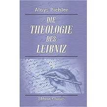 Die Theologie des Leibniz: Aus sämtlichen gedruckten und vielen noch ungedruckten Quellen mit besonderer Rücksicht auf die kirchlichen Zustände der ... ersten Male vollständig dargestellt. Teil 2