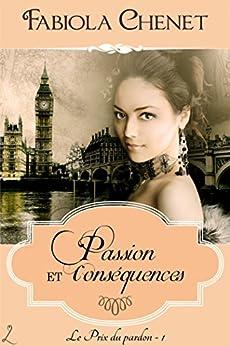 Passion et Conséquences: Le Prix du pardon, 1 par [Chenet, Fabiola]