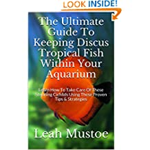 The Ultimate Guide To Keeping Discus Tropical Fish Within Your Aquarium: Learn How To Take Care Of These Stunning Cichlids Using These Proven Tips & Strategies