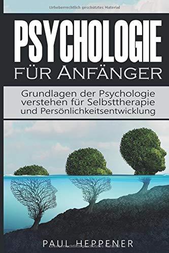 Psychologie für Anfänger: Grundlagen der Psychologie verstehen für Selbsttherapie und Persönlichkeitsentwicklung