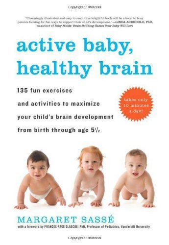 By Sasse, Margaret Active Baby, Healthy Brain: 135 Fun Exercises and Activities to Maximize Your Child's Brain Development from Birth Through Age 5 1/2 (2010) Paperback