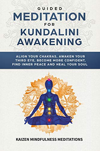 Guided Meditation for Kundalini Awakening: Align Your Chakras, Awaken Your Third Eye, Become More Confident, Find Inner Peace, Develop Mindfulness, and Heal Your Soul (English Edition)