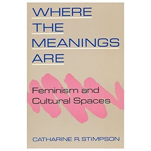 Where the Meanings Are: Feminism and Cultural Spaces by Catharine R. Stimpson (1989-12-13)