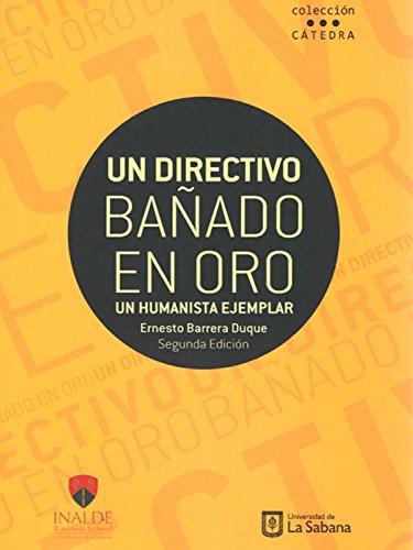 Un directivo bañado en oro: Un humanista ejemplar. Segunda Edición por Ernesto Barrera Duque