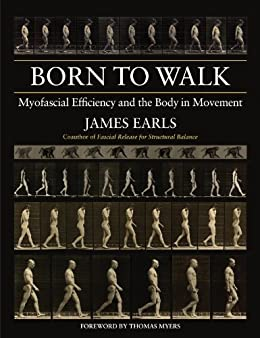Born to Walk: Myofascial Efficiency and the Body in Movement par [Earls, James]