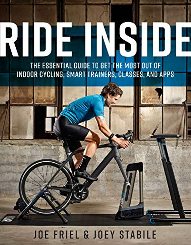 Ride Inside: The Essential Guide to Get the Most Out of Indoor Cycling, Smart Trainers, Classes, and Apps -