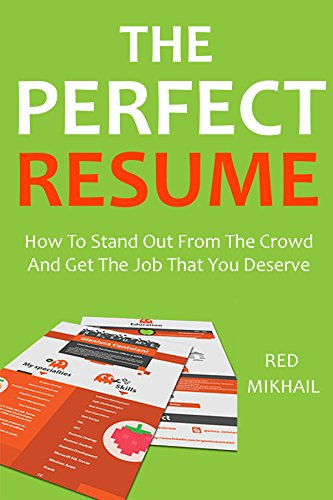The Perfect Resume (Surefire High Response Resume Creation): How To Stand Out From The Crowd And Get The Job That You Deserve