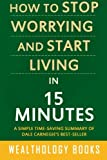How to Stop Worrying and Start Living in 15 Minutes: A Simple Time-Saving Summary of Dale Carnegie's Time-Tested Methods For Conquering Worry