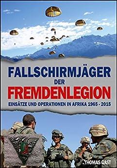 Die Fallschirmjäger der Fremdenlegion: Einsätze und Operationen in Afrika von 1965 bis 2015 (German Edition) by [GAST, Thomas]