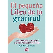El pequeño libro de la gratitud : el camino más corto para ser feliz y disfrutar de la vida