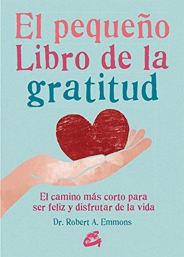 El Pequeño Libro De La Gratitud. El Camino Más Corto Para Ser Feliz Y Disfrutar De La Vida por Dr. Robert A. Emmons