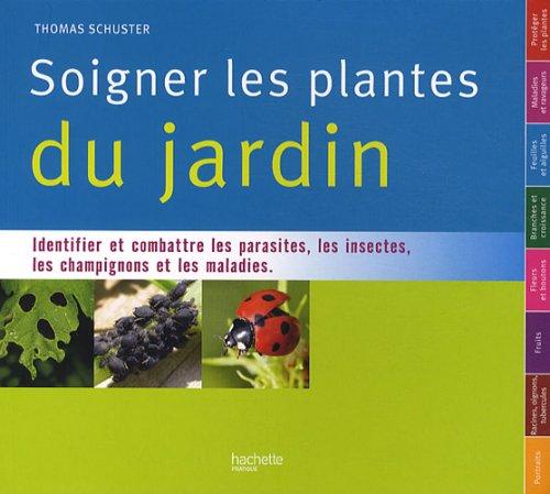Soigner toutes les plantes du jardin : Identifier et combattre les parasites, les insectes, les champignons et les maladies