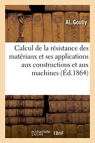 Calcul de la résistance des matériaux et ses applications aux constructions et aux machines: spécialement à l'usage de MM. les élèves de l'École impériale centrale par Goully