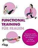Functional Training für Frauen: Den Körper straffen, die Haltung verbessern, Fett verbrennen – zu Hause oder im Studio