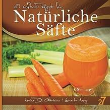 27 einfache Rezepte für Natürliche Säfte: Vegetarische und vegane Säfte (Säfte und Smoothies)