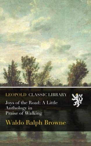Joys of the Road: A Little Anthology in Praise of Walking por Waldo Ralph Browne