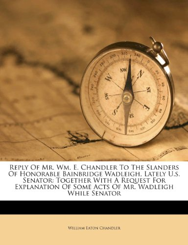 Reply Of Mr. Wm. E. Chandler To The Slanders Of Honorable Bainbridge Wadleigh, Lately U.s. Senator: Together With A Request For Explanation Of Some Acts Of Mr. Wadleigh While Senator