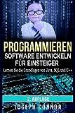 Programmieren: Software entwickeln für Einsteiger: Lernen Sie die Grundlagen von Java, SQL und C++ (Codierung, C programmieren, Java programmieren, SQL programmieren, JavaScript, Python, PHP)