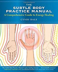 The Subtle Body Practice Manual: A Comprehensive Guide to Energy Healing by Cyndi Dale (2013-08-01)