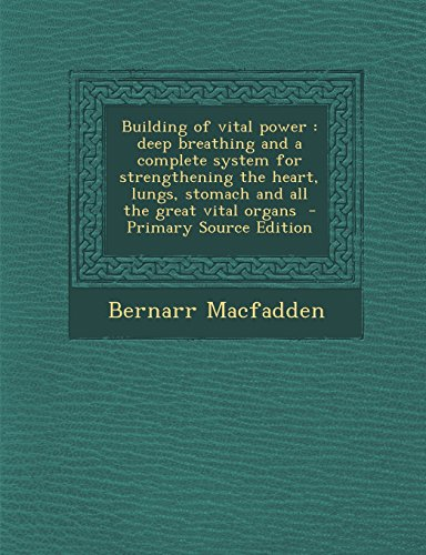 Building of Vital Power: Deep Breathing and a Complete System for Strengthening the Heart, Lungs, Stomach and All the Great Vital Organs - Primary Source Edition