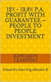 12% - 13,8% p.a. profit with guarantee – people to people investment: Edward's learning eBooks  (English Edition)