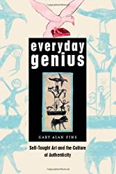 Everyday Genius: Self-Taught Art and the Culture of Authenticity by Gary Alan Fine (2004-07-06)