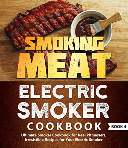 Smoking Meat: Electric Smoker Cookbook: Ultimate Smoker Cookbook for Real Pitmasters, Irresistible Recipes for Your Electric Smoker: Book 4 (English Edition)