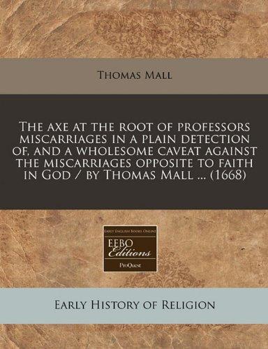 The axe at the root of professors miscarriages in a plain detection of, and a wholesome caveat against the miscarriages opposite to faith in God/by Thomas Mall (1668)