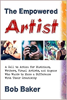 The Empowered Artist: A Call to Action for Musicians, Writers, Visual Artists, and Anyone Who Wants to Make a Difference With Their Creativity (English Edition) di [Baker, Bob]