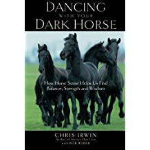 Dancing with Your Dark Horse: How Horse Sense Helps Us Find Balance, Strength and Wisdom by Chris Irwin (2005-05-10)