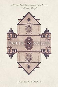 Poets and Saints: Eternal Insight. Extravagant Love. Ordinary People. (English Edition) di [George, Jamie]