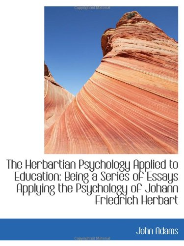 The Herbartian Psychology Applied to Education: Being a Series of Essays Applying the Psychology of