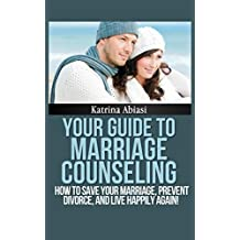 Your Guide to Marriage Counseling: How to Save Your Marriage, Prevent Divorce, and Live Happily Again by Katrina Abiasi (2012-09-01)
