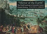 Mirror of the Earth: The World Landscape in Sixteenth-Century Flemish Painting by Walter S. Gibson (1989-11-21)