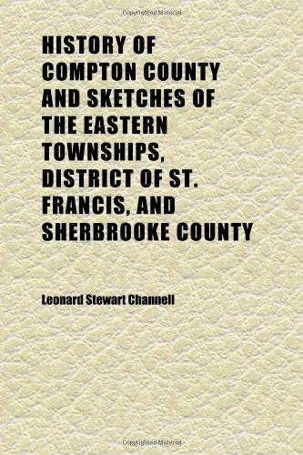 History of Compton County and Sketches of the Eastern Townships, District of St. Francis, and Sherbrooke County; Supplemented With the Records