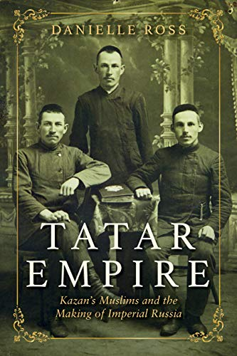 Tatar Empire: Kazan's Muslims and the Making of Imperial Russia (English Edition)