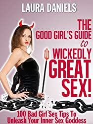The Good Girl's Guide To Wickedly Great Sex! 100 Bad Girl Sex Tips To Unleash Your Inner Sex Goddess