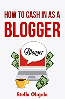 How To Cash In As A Blogger by [Olojola, Stella]