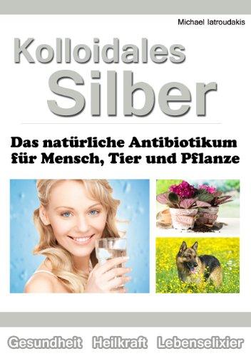 Kolloidales Silber: Das natürliche Antibiotikum für Mensch, Tier und Pflanze [WISSEN KOMPAKT]