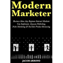 Modern Marketer: Business Ideas Any Beginner Internet Marketer Can Implement. Amazon Publishing, Niche Marketing & YouTube Product Reviewing. (English Edition)