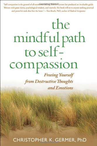 The Mindful Path to Self-Compassion: Freeing Yourself from Destructive Thoughts and Emotions by Christopher K. Germer (2009) Paperback